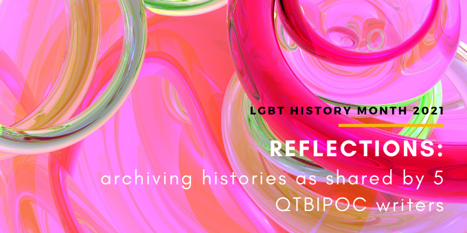 Reflections: archiving histories as shared by 5 QTBIPOC writers