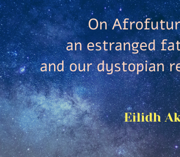 On Afrofuturism, an estranged father, and our dystopian reality. Eilidh Akilade