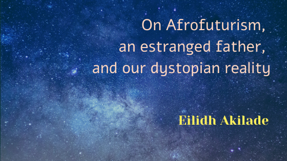 On Afrofuturism, an estranged father, and our dystopian reality