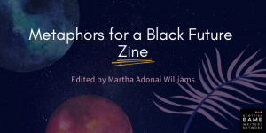 White text on dark background with planets and fern shapes. Text reads: Metaphors for a Black Future Zine: Edited by Martha Adonai Williams