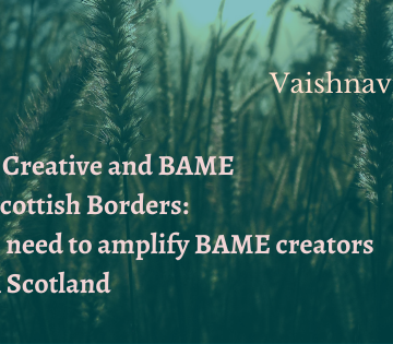 Vaishnavi Ramu. Young, Creative and BAME in the Scottish Borders: why we need to amplify BAME creators in rural Scotland.