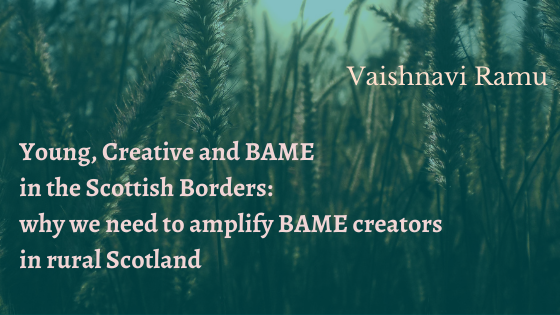 Young, Creative and BAME in the Scottish Borders: why we need to amplify BAME creators in rural Scotland