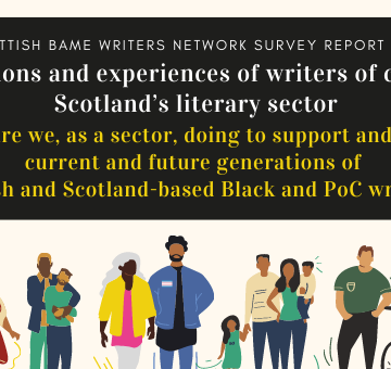 """Scottish BAME Writers Network Survey Report. Perceptions and experiences of writers of colour in Scotland's literary sector. """"What are we, as a sector, doing to support and inspire current and future generations of Scottish and Scotland-based Black and POC writers?"""""""
