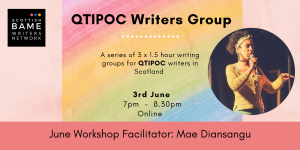 QTIPOC Writers Group. A series of 3 x 1.5 hour writing groups for QTIPOC writers in Scotland. 3rd June, 7pm-8:30pm. Online. Facilitator: Mae Diansangu.