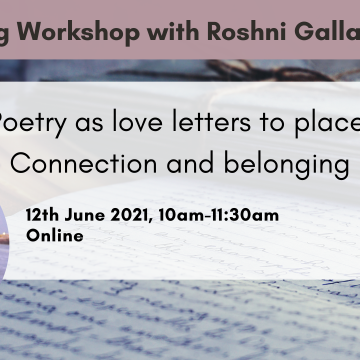 Writing Workshop with Roshni Gallagher. Poetry as Love Letters to Place: Connection and Belonging. 12th June 2021, 10am-11:30am. Online.