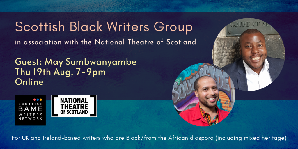 Two pictures of Black men on a dark blue background. Scottish Black Writers Group in association with the National Theatre of Scotland. Guest: May Sumbwanyambe. Thu 19th Aug, 7-9pm. Online. For UK and Ireland-based writers who are Black/from the African diaspora (including mixed heritage).