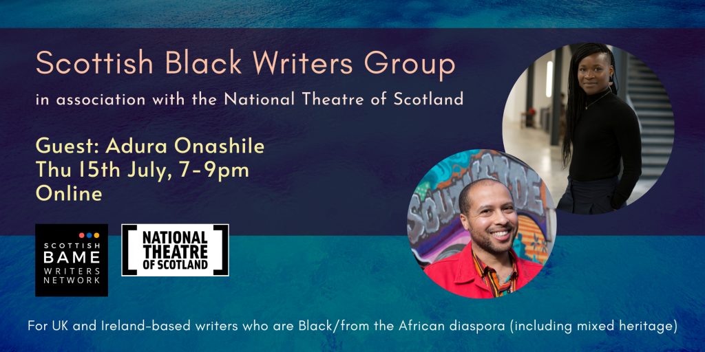 Picture of a Black woman with braids and a Black man on a dark blue background. Scottish Black Writers Group in association with the National Theatre of Scotland. Guest: Adura Onashile. Thu 15th July, 7-9pm. Online. For UK and Ireland-based writers who are Black/from the African diaspora (including mixed heritage).