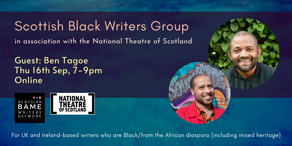 Two pictures of Black men on a dark blue background. Scottish Black Writers Group in association with the National Theatre of Scotland. Guest: Ben Tagoe. Thu 16th Sep, 7-9pm. Online. For UK and Ireland-based writers who are Black/from the African diaspora (including mixed heritage).