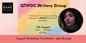 Photo of a Black woman with curly hair and blue earrings looking at the camera. Text: QTIPOC Writers Group. A series of 3x1.5 hour writing groups for QTIPOC writers in Scotland. 5th August, 7pm-8:30pm. Online. August Workshop Facilitator: Jess Brough.