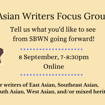 Black text on a pale yellow and blue background. Images: Asian people with various skin tones reading, writing, conversing and using a laptop. Text: Asian Writers Focus Group. Tell us what you'd like to see from SBWN going forward! 8 September, 7-8:30pm. Online. For writers of East Asian, Southeast Asian, South Asian, West Asian, and/or mixed heritage.