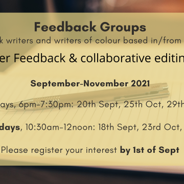 Feedback Groups - for Black writers and writers of colour based in Scotland. Peer Feedback & collaborative editing. September-November 2021. Mondays, 6pm-7:30pm: 20th Sept, 25th Oct, 29th Nov. OR Saturdays, 10:30am-12noon: 18th Sept, 23rd Oct, 27th Nov. Please register your interest by 1st of Sept.