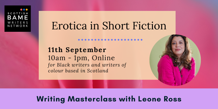 Black text on a pink background. Text: Erotica in Short Fiction. 11th September. 10am-1pm, Online. For Black writers and writers of colour based in Scotland. Writing Masterclass with Leone Ross. Image: a photo of a Black woman in a pink top smiling at the camera.